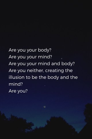 Are you your body? Are you your mind? Are you your mind and body? Are you neither, creating the illusion to be the body and the mind? Are you?