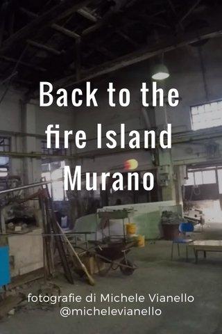 Back to the fire Island Murano fotografie di Michele Vianello @michelevianello