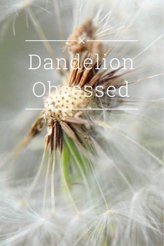 Dandelion Obsessed