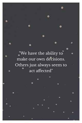 """""""We have the ability to make our own decisions. Others just always seem to act affected"""""""