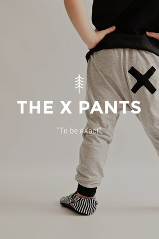 """THE X PANTS """"To be eXact"""""""