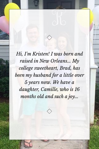 Hi, I'm Kristen! I was born and raised in New Orleans... My college sweetheart, Brad, has been my husband for a little over 5 years now. We have a daughter, Camille, who is 16 months old and such a joy...