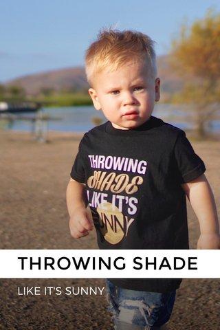 THROWING SHADE LIKE IT'S SUNNY