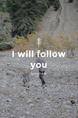 I will follow you anywhere