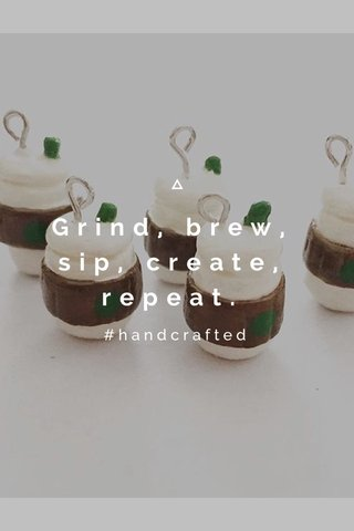 Grind, brew, sip, create, repeat. #handcrafted