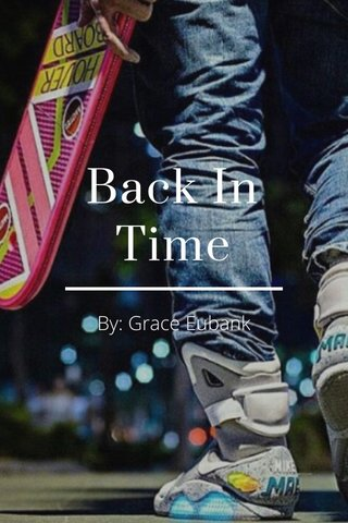 Back In Time By: Grace Eubank