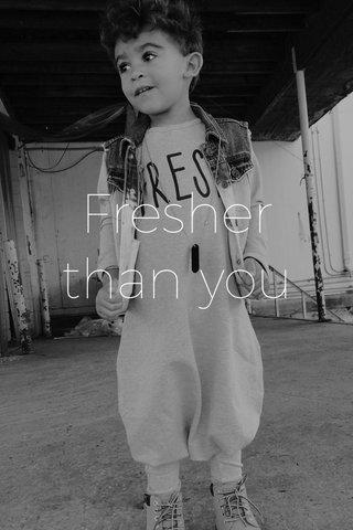 Fresher than you