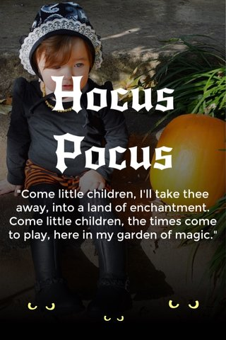 """Hocus Pocus """"Come little children, I'll take thee away, into a land of enchantment. Come little children, the times come to play, here in my garden of magic."""""""