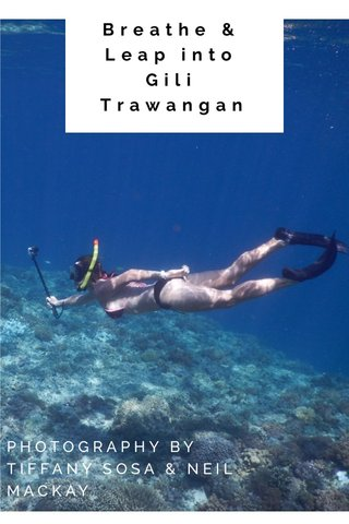 Breathe & Leap into Gili Trawangan PHOTOGRAPHY BY TIFFANY SOSA & NEIL MACKAY