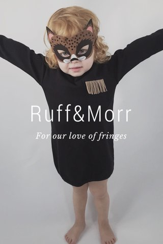 Ruff&Morr For our love of fringes