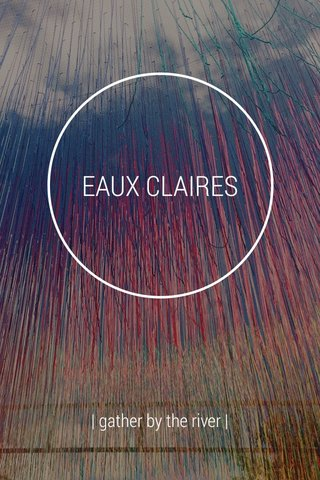 EAUX CLAIRES | gather by the river |