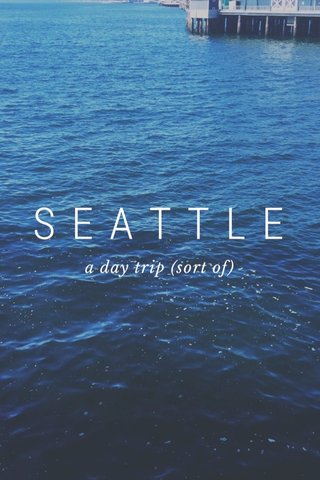 SEATTLE a day trip (sort of)