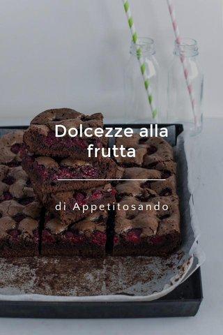 Dolcezze alla frutta di Appetitosando
