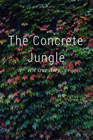 The Concrete Jungle A true story