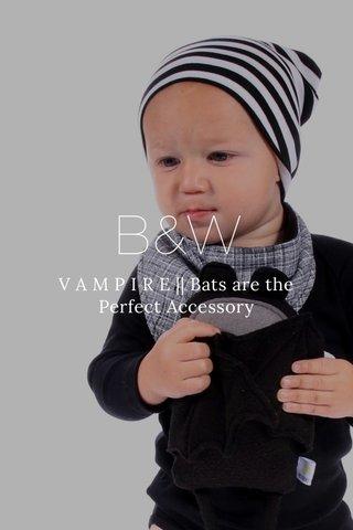 B&W V A M P I R E    Bats are the Perfect Accessory