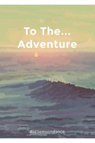 To The... Adventure #littlemoondance