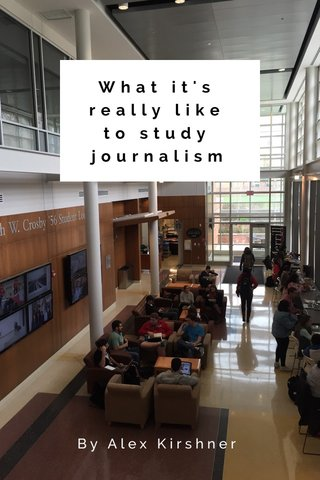 What it's really like to study journalism By Alex Kirshner