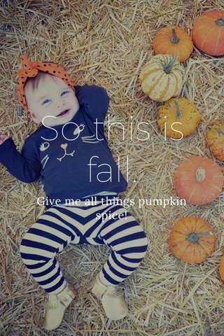 So this is fall. Give me all things pumpkin spice!