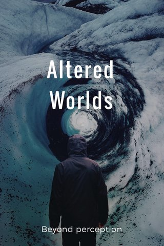 Altered Worlds Beyond perception