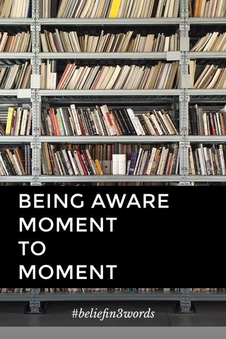 BEING AWARE MOMENT TO MOMENT #beliefin3words