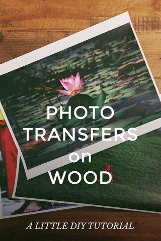 PHOTO TRANSFERS on WOOD A LITTLE DIY TUTORIAL