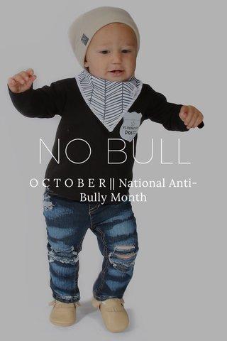 NO BULL O C T O B E R    National Anti-Bully Month