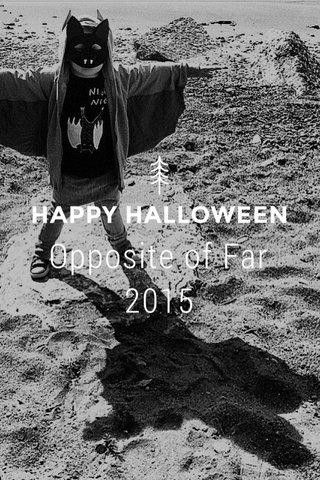 HAPPY HALLOWEEN Opposite of Far 2015