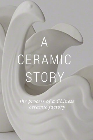 A CERAMIC STORY the process of a Chinese ceramic factory