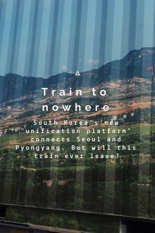 """Train to nowhere South Korea's new """"unification platform"""" connects Seoul and Pyongyang. But will this train ever leave?"""