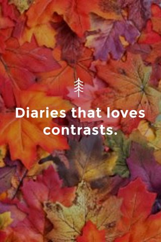 Diaries that loves contrasts.