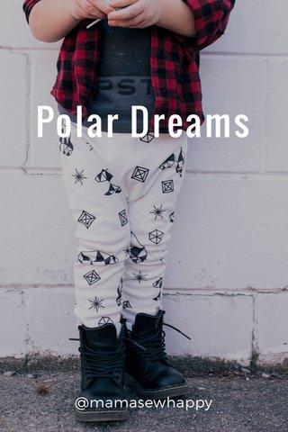 Polar Dreams @mamasewhappy