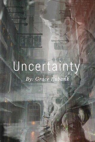 Uncertainty By: Grace Eubank