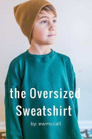 the Oversized Sweatshirt by: ewmccall