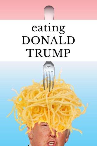 eating DONALD TRUMP