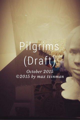 Pilgrims (Draft) October 2015 ©2015 by max tzinman