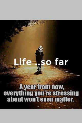 Life ..so far