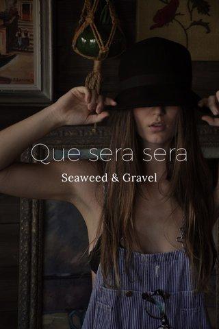 Que sera sera Seaweed & Gravel