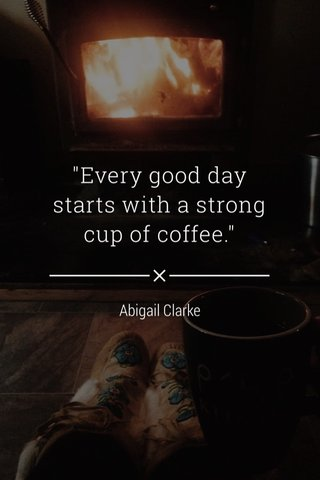 """""""Every good day starts with a strong cup of coffee."""" Abigail Clarke"""