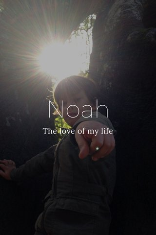 Noah The love of my life