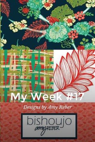 My Week #17 Designs by Amy Reber