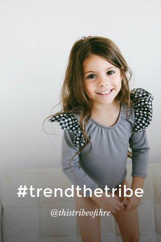 #trendthetribe @thistribeofthre