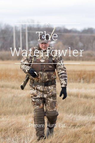 The Waterfowler Prepare. Hunt. Eat.