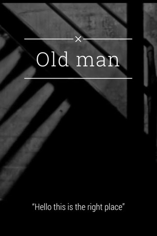 """Old man """"Hello this is the right place"""""""