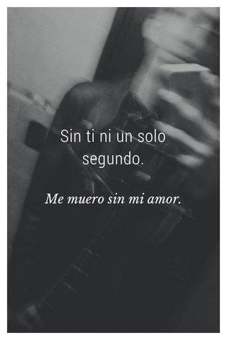 Sin ti ni un solo segundo. Me muero sin mi amor.