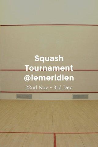 Squash Tournament @lemeridien 22nd Nov - 3rd Dec