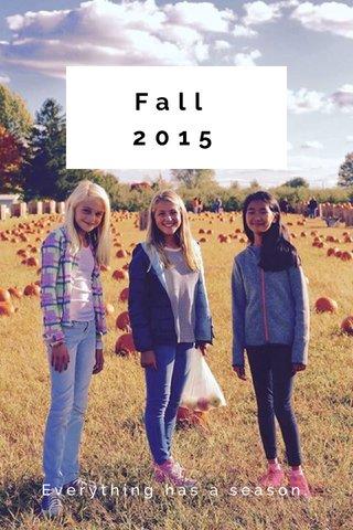 Fall 2015 Everything has a season.