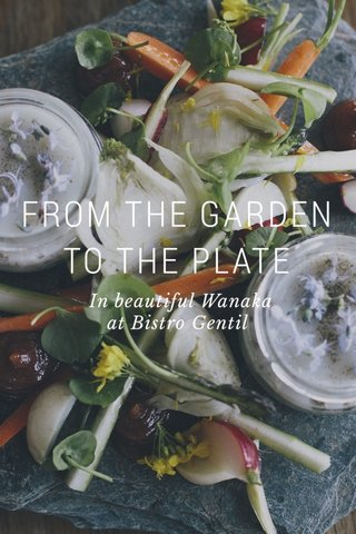 FROM THE GARDEN TO THE PLATE In beautiful Wanaka at Bistro Gentil