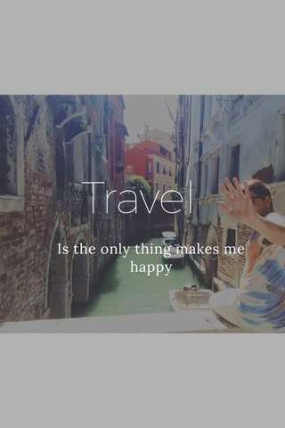 Travel Is the only thing makes me happy