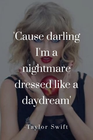 'Cause darling I'm a nightmare dressed like a daydream' -Taylor Swift