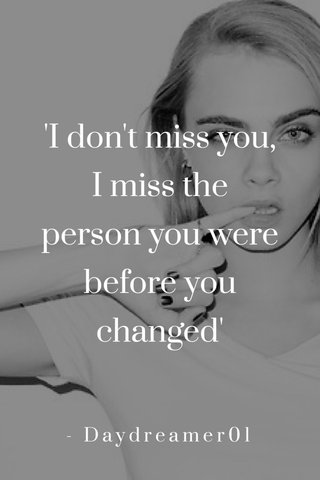 'I don't miss you, I miss the person you were before you changed' - Daydreamer01